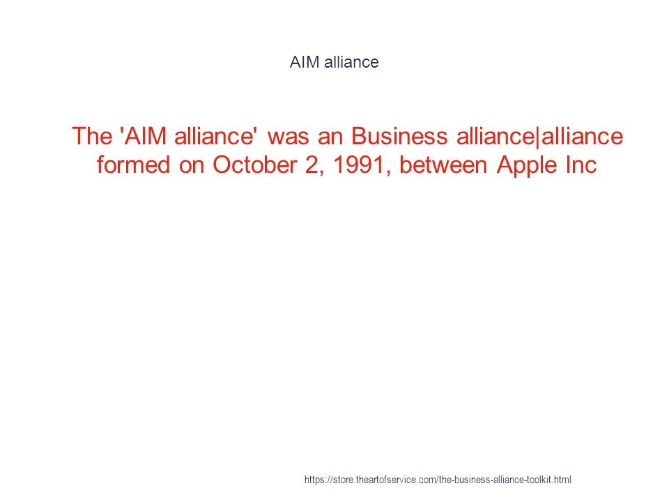 AIM alliance 1 The AIM alliance was an Business alliance|alliance formed on October 2, 1991, between Apple Inc https://store.theartofservice.com/the-business-alliance-toolkit.html