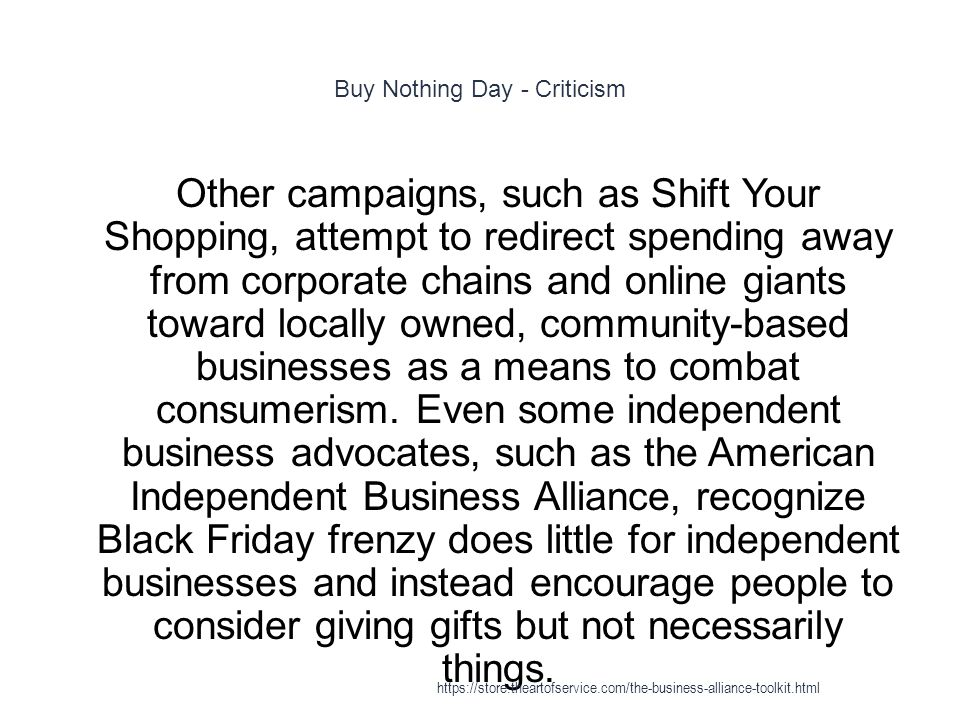 Buy Nothing Day - Criticism 1 Other campaigns, such as Shift Your Shopping, attempt to redirect spending away from corporate chains and online giants toward locally owned, community-based businesses as a means to combat consumerism.