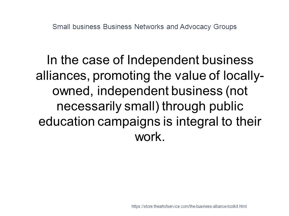 Small business Business Networks and Advocacy Groups 1 In the case of Independent business alliances, promoting the value of locally- owned, independent business (not necessarily small) through public education campaigns is integral to their work.