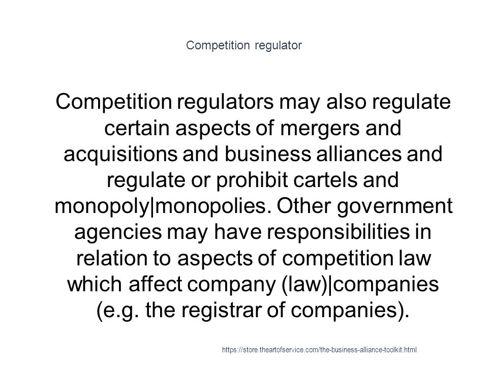 Competition regulator 1 Competition regulators may also regulate certain aspects of mergers and acquisitions and business alliances and regulate or prohibit cartels and monopoly|monopolies.