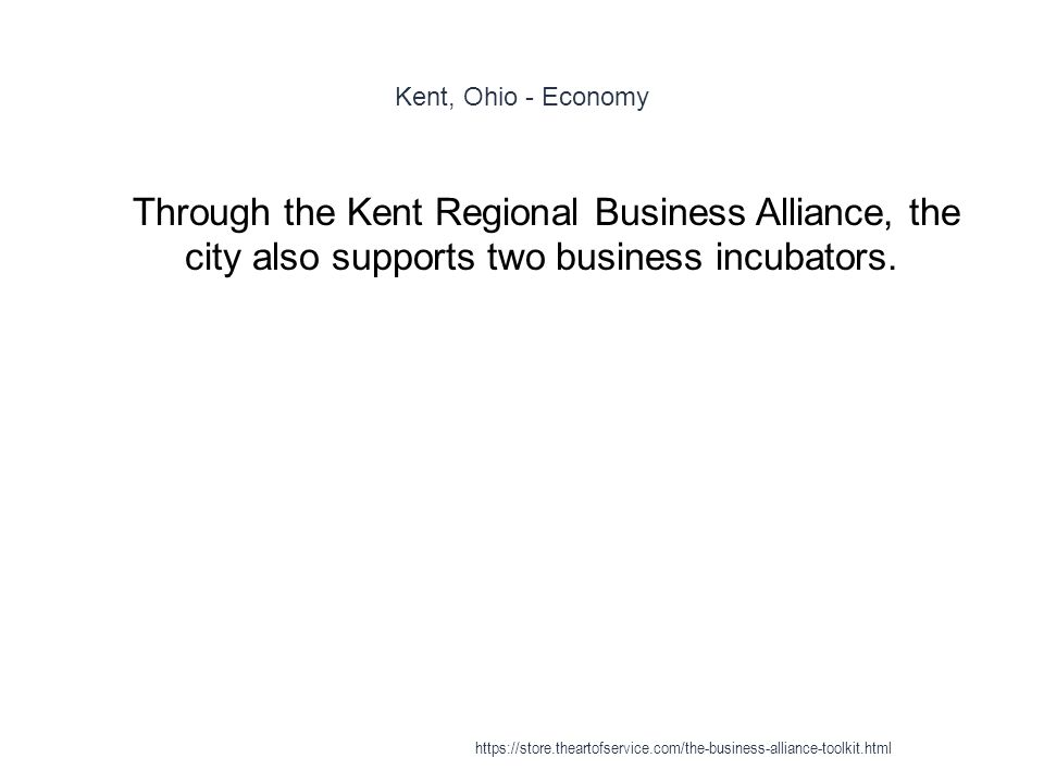 Kent, Ohio - Economy 1 Through the Kent Regional Business Alliance, the city also supports two business incubators.