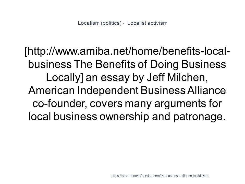 Localism (politics) - Localist activism 1 [http://www.amiba.net/home/benefits-local- business The Benefits of Doing Business Locally] an essay by Jeff Milchen, American Independent Business Alliance co-founder, covers many arguments for local business ownership and patronage.