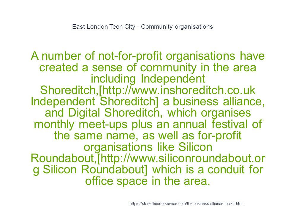 East London Tech City - Community organisations 1 A number of not-for-profit organisations have created a sense of community in the area including Independent Shoreditch,[http://www.inshoreditch.co.uk Independent Shoreditch] a business alliance, and Digital Shoreditch, which organises monthly meet-ups plus an annual festival of the same name, as well as for-profit organisations like Silicon Roundabout,[http://www.siliconroundabout.or g Silicon Roundabout] which is a conduit for office space in the area.