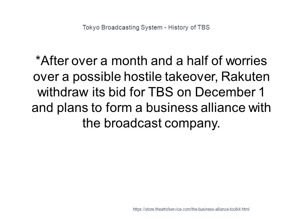 Tokyo Broadcasting System - History of TBS 1 *After over a month and a half of worries over a possible hostile takeover, Rakuten withdraw its bid for TBS on December 1 and plans to form a business alliance with the broadcast company.