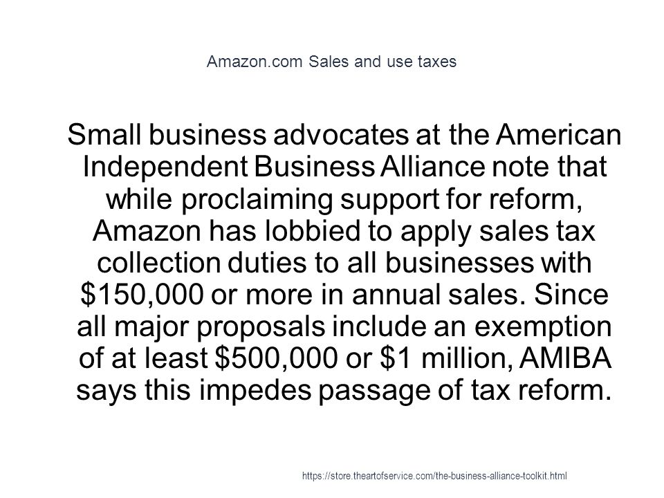 Amazon.com Sales and use taxes 1 Small business advocates at the American Independent Business Alliance note that while proclaiming support for reform, Amazon has lobbied to apply sales tax collection duties to all businesses with $150,000 or more in annual sales.