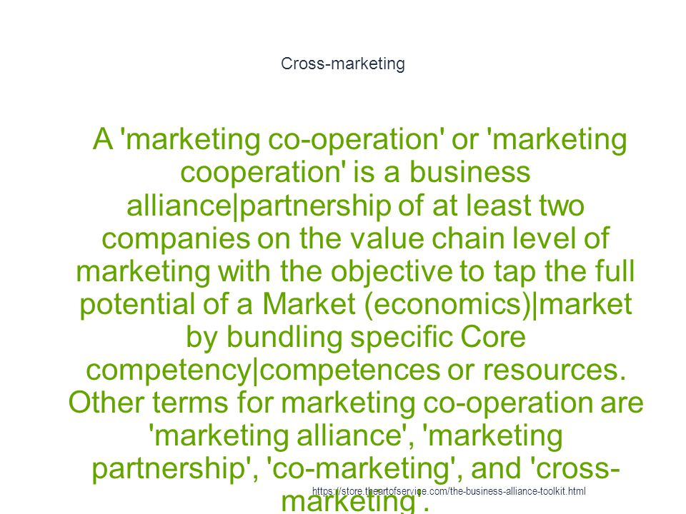 Cross-marketing 1 A marketing co-operation or marketing cooperation is a business alliance|partnership of at least two companies on the value chain level of marketing with the objective to tap the full potential of a Market (economics)|market by bundling specific Core competency|competences or resources.