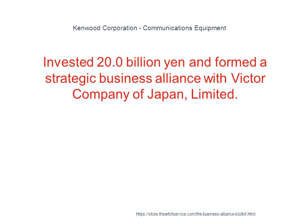 Kenwood Corporation - Communications Equipment 1 Invested 20.0 billion yen and formed a strategic business alliance with Victor Company of Japan, Limited.
