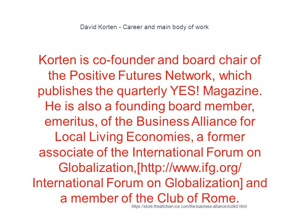 David Korten - Career and main body of work 1 Korten is co-founder and board chair of the Positive Futures Network, which publishes the quarterly YES.