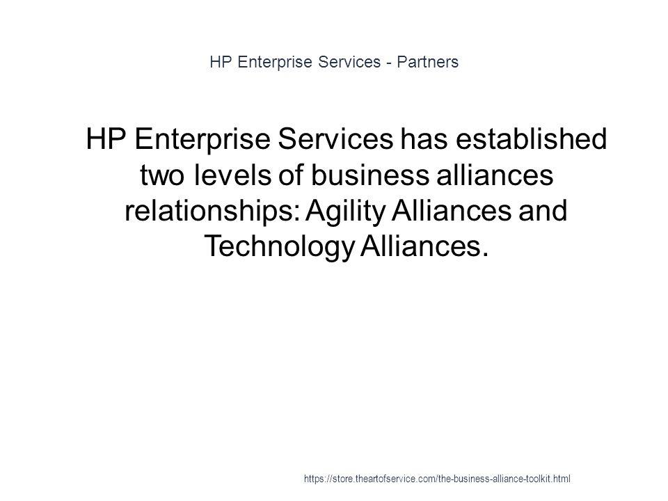 HP Enterprise Services - Partners 1 HP Enterprise Services has established two levels of business alliances relationships: Agility Alliances and Technology Alliances.