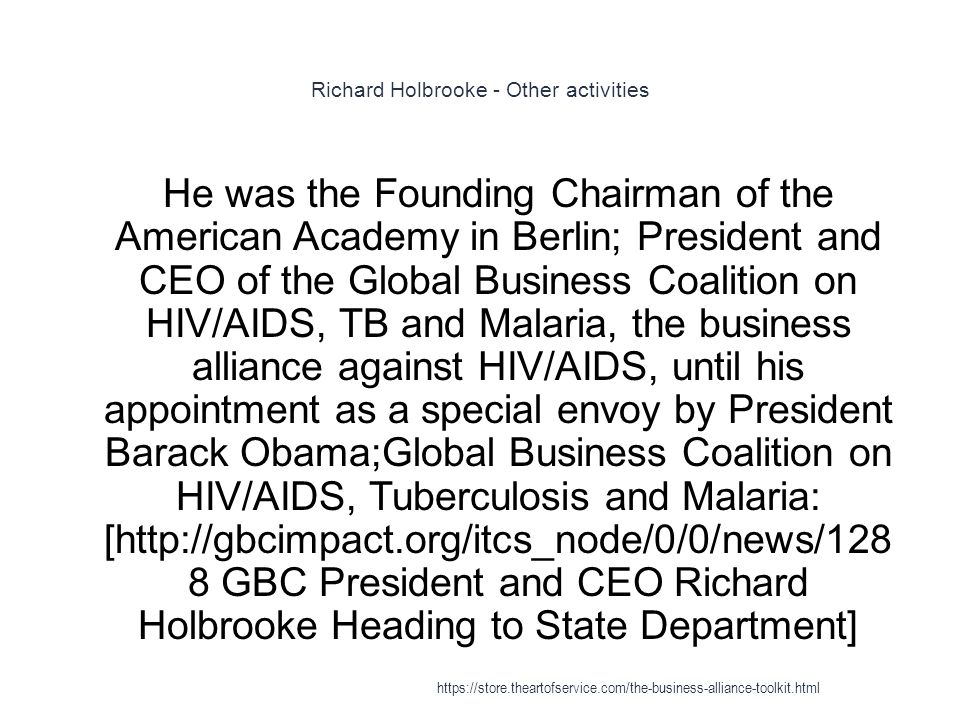 Richard Holbrooke - Other activities 1 He was the Founding Chairman of the American Academy in Berlin; President and CEO of the Global Business Coalition on HIV/AIDS, TB and Malaria, the business alliance against HIV/AIDS, until his appointment as a special envoy by President Barack Obama;Global Business Coalition on HIV/AIDS, Tuberculosis and Malaria: [http://gbcimpact.org/itcs_node/0/0/news/128 8 GBC President and CEO Richard Holbrooke Heading to State Department] https://store.theartofservice.com/the-business-alliance-toolkit.html