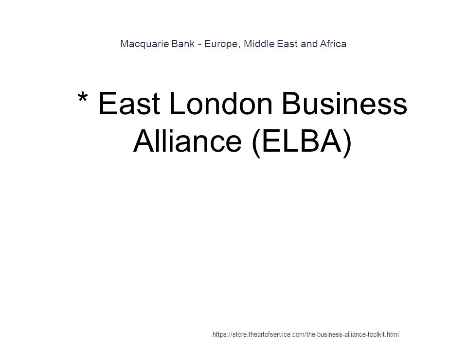 Macquarie Bank - Europe, Middle East and Africa 1 * East London Business Alliance (ELBA) https://store.theartofservice.com/the-business-alliance-toolkit.html