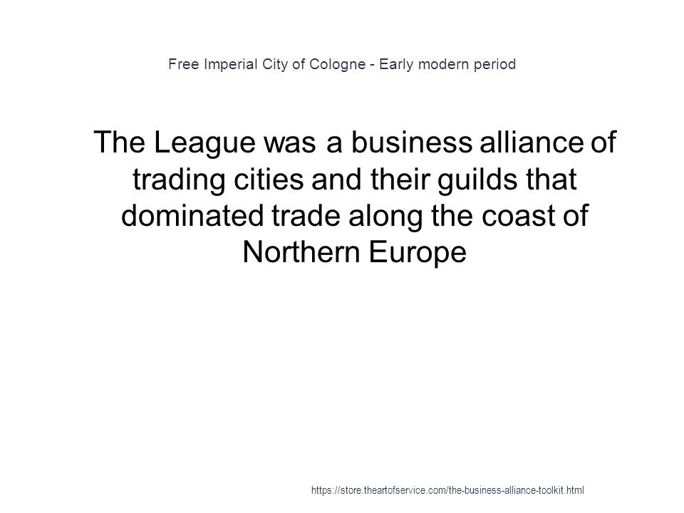 Free Imperial City of Cologne - Early modern period 1 The League was a business alliance of trading cities and their guilds that dominated trade along the coast of Northern Europe https://store.theartofservice.com/the-business-alliance-toolkit.html