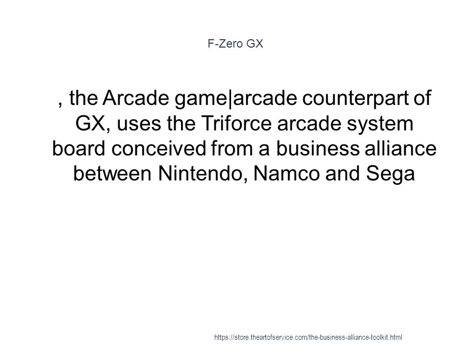 F-Zero GX 1, the Arcade game|arcade counterpart of GX, uses the Triforce arcade system board conceived from a business alliance between Nintendo, Namco and Sega https://store.theartofservice.com/the-business-alliance-toolkit.html