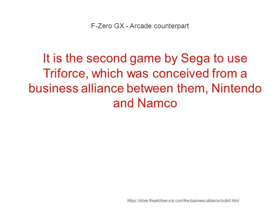 F-Zero GX - Arcade counterpart 1 It is the second game by Sega to use Triforce, which was conceived from a business alliance between them, Nintendo and Namco https://store.theartofservice.com/the-business-alliance-toolkit.html