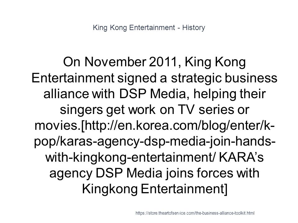 King Kong Entertainment - History 1 On November 2011, King Kong Entertainment signed a strategic business alliance with DSP Media, helping their singers get work on TV series or movies.[http://en.korea.com/blog/enter/k- pop/karas-agency-dsp-media-join-hands- with-kingkong-entertainment/ KARA's agency DSP Media joins forces with Kingkong Entertainment] https://store.theartofservice.com/the-business-alliance-toolkit.html