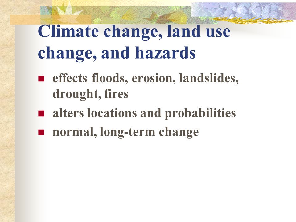 Climate change, land use change, and hazards effects floods, erosion, landslides, drought, fires alters locations and probabilities normal, long-term