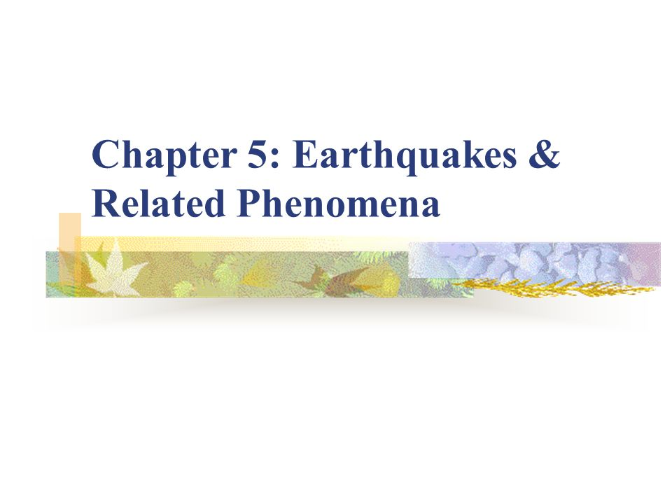 Chapter 5: Earthquakes & Related Phenomena