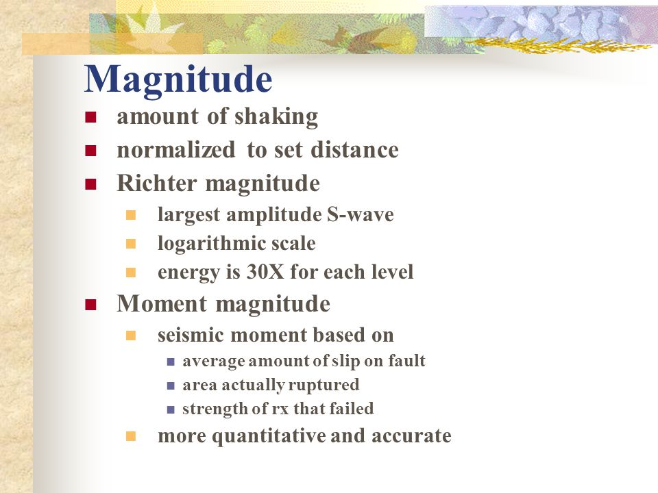 Magnitude amount of shaking normalized to set distance Richter magnitude largest amplitude S-wave logarithmic scale energy is 30X for each level Momen