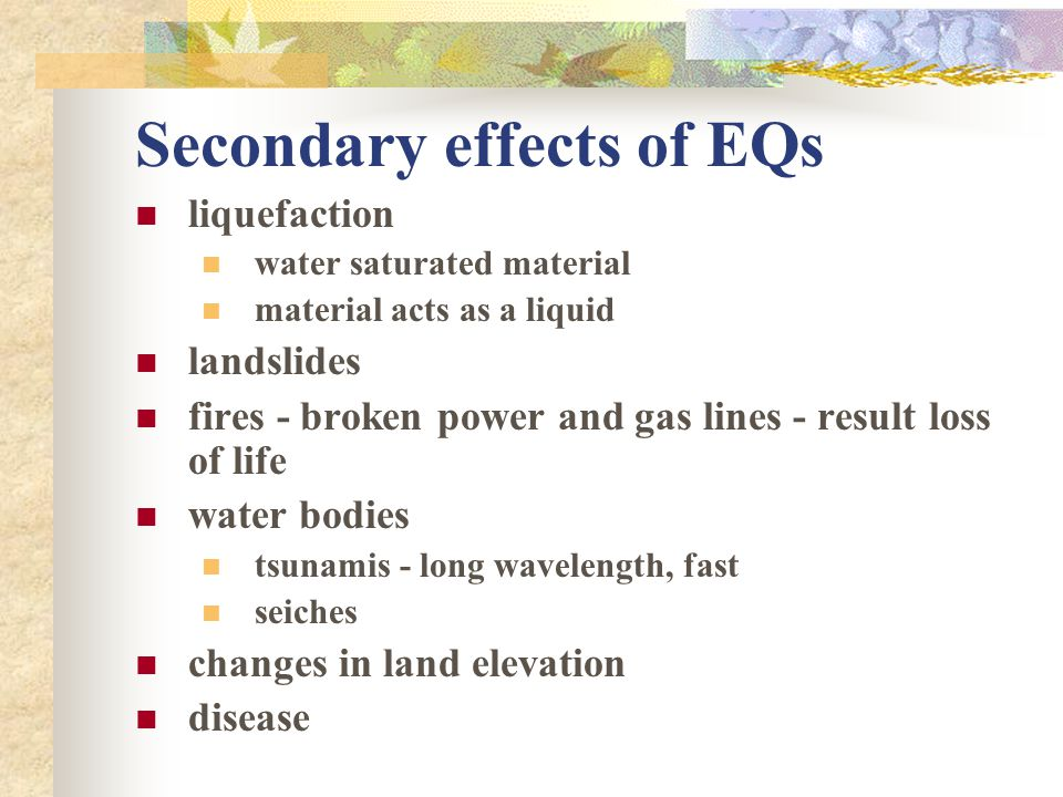 Secondary effects of EQs liquefaction water saturated material material acts as a liquid landslides fires - broken power and gas lines - result loss o