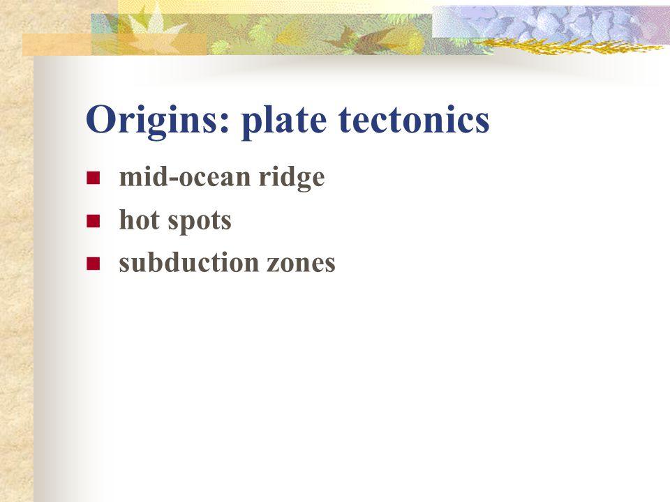 Origins: plate tectonics mid-ocean ridge hot spots subduction zones