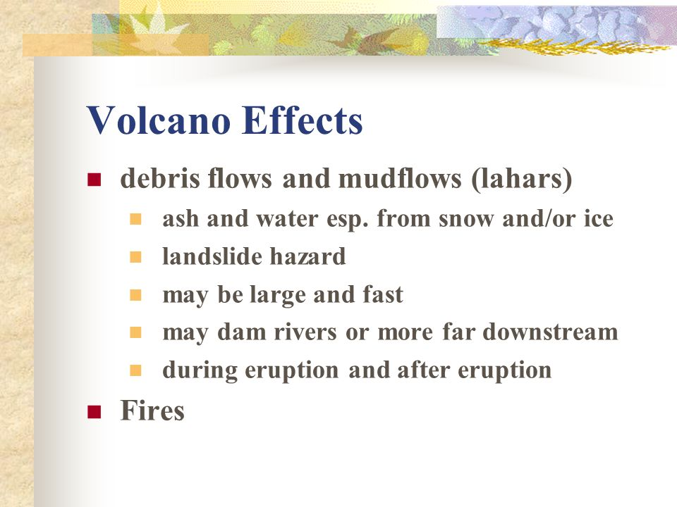 Volcano Effects debris flows and mudflows (lahars) ash and water esp. from snow and/or ice landslide hazard may be large and fast may dam rivers or mo