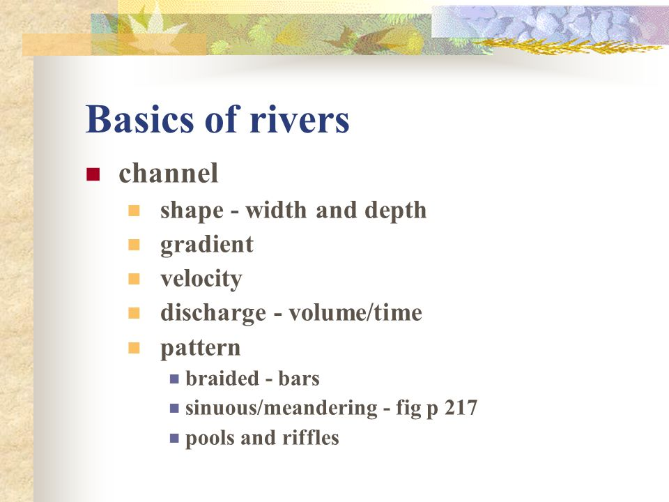 Basics of rivers channel shape - width and depth gradient velocity discharge - volume/time pattern braided - bars sinuous/meandering - fig p 217 pools