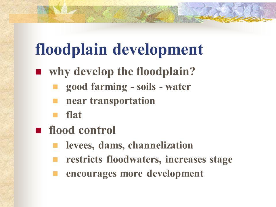 floodplain development why develop the floodplain? good farming - soils - water near transportation flat flood control levees, dams, channelization re