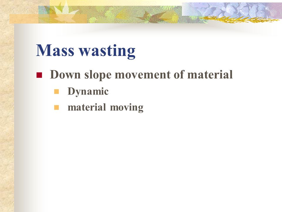 Mass wasting Down slope movement of material Dynamic material moving