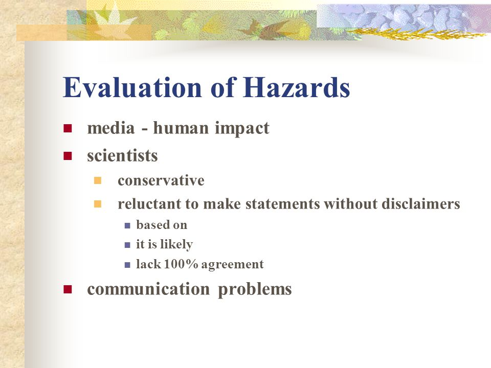Evaluation of Hazards forecast general location magnitude range chance of occurrence not specific ratio = 1:100 or 100 yr flood percent - 50% over next 15 yrs prediction warning – this will happen specific time place magnitude based on precursors ie heavy rain = flood non or pseudo science - beware often wrong certain to be correct occasionally dangers boy who cried wolf affects people and businesses