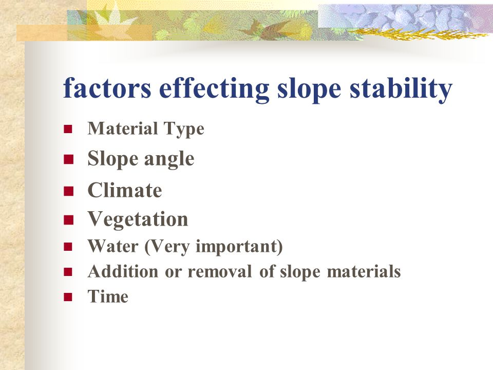 factors effecting slope stability Material Type Slope angle Climate Vegetation Water (Very important) Addition or removal of slope materials Time