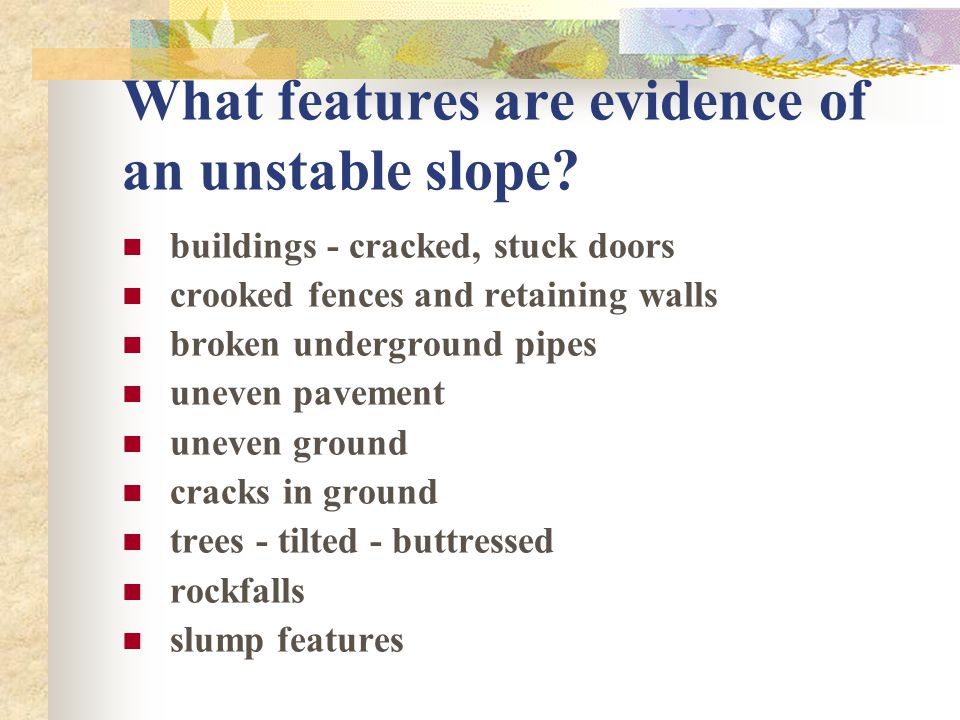 What features are evidence of an unstable slope? buildings - cracked, stuck doors crooked fences and retaining walls broken underground pipes uneven p