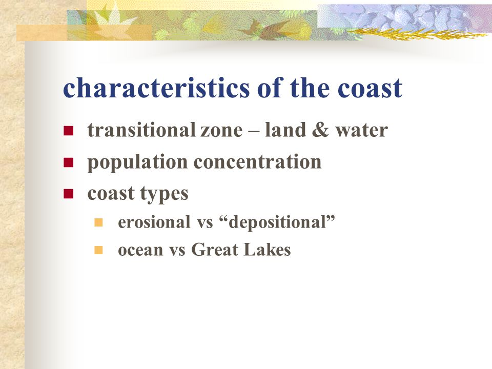 """characteristics of the coast transitional zone – land & water population concentration coast types erosional vs """"depositional"""" ocean vs Great Lakes"""