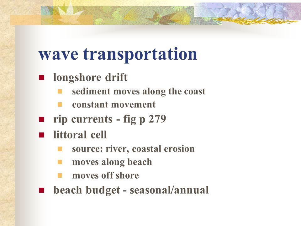 wave transportation longshore drift sediment moves along the coast constant movement rip currents - fig p 279 littoral cell source: river, coastal ero