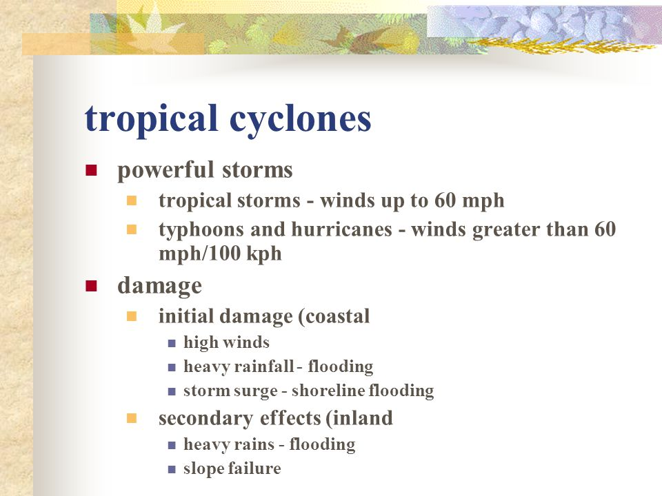 tropical cyclones powerful storms tropical storms - winds up to 60 mph typhoons and hurricanes - winds greater than 60 mph/100 kph damage initial dama
