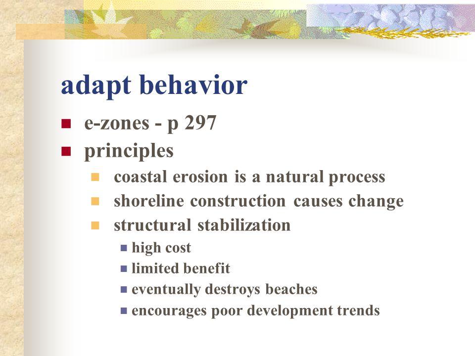 adapt behavior e-zones - p 297 principles coastal erosion is a natural process shoreline construction causes change structural stabilization high cost