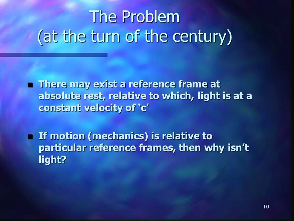 10 The Problem (at the turn of the century) n There may exist a reference frame at absolute rest, relative to which, light is at a constant velocity of 'c' n If motion (mechanics) is relative to particular reference frames, then why isn't light