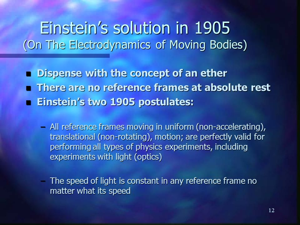 12 n Dispense with the concept of an ether n There are no reference frames at absolute rest n Einstein's two 1905 postulates: –All reference frames moving in uniform (non-accelerating), translational (non-rotating), motion; are perfectly valid for performing all types of physics experiments, including experiments with light (optics) –The speed of light is constant in any reference frame no matter what its speed Einstein's solution in 1905 (On The Electrodynamics of Moving Bodies)
