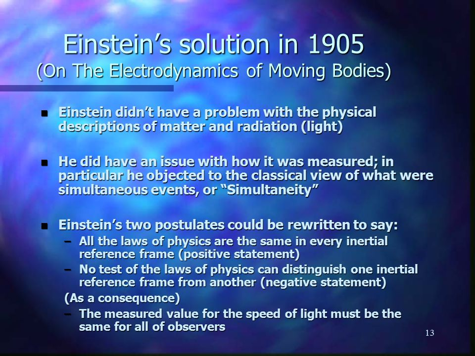 13 Einstein's solution in 1905 (On The Electrodynamics of Moving Bodies) n Einstein didn't have a problem with the physical descriptions of matter and radiation (light) n He did have an issue with how it was measured; in particular he objected to the classical view of what were simultaneous events, or Simultaneity n Einstein's two postulates could be rewritten to say: –All the laws of physics are the same in every inertial reference frame (positive statement) –No test of the laws of physics can distinguish one inertial reference frame from another (negative statement) (As a consequence) –The measured value for the speed of light must be the same for all of observers