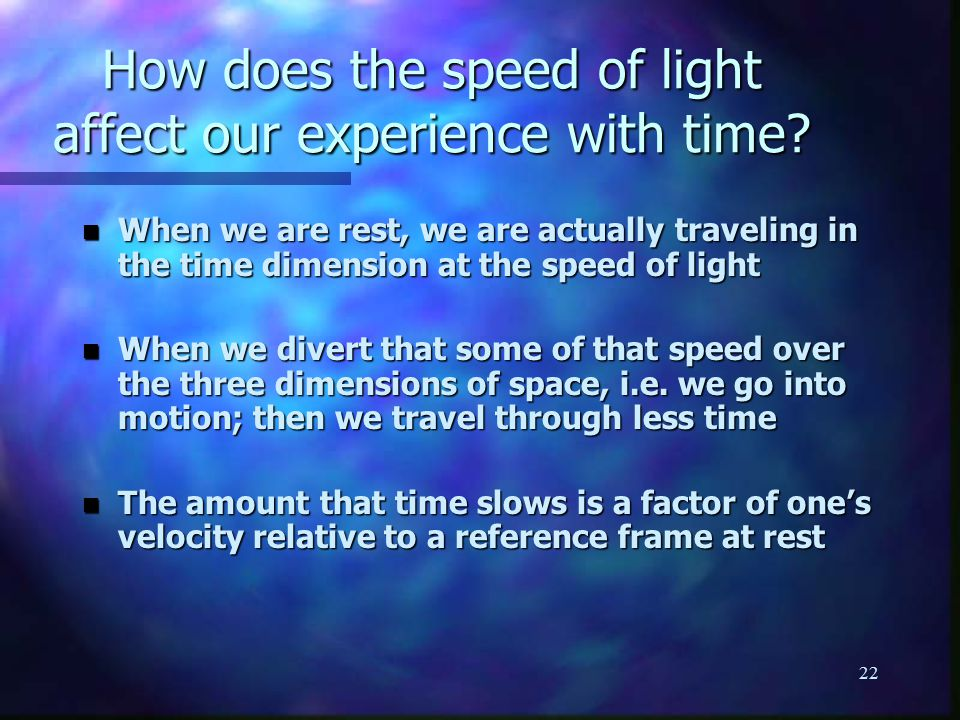 22 n When we are rest, we are actually traveling in the time dimension at the speed of light n When we divert that some of that speed over the three dimensions of space, i.e.