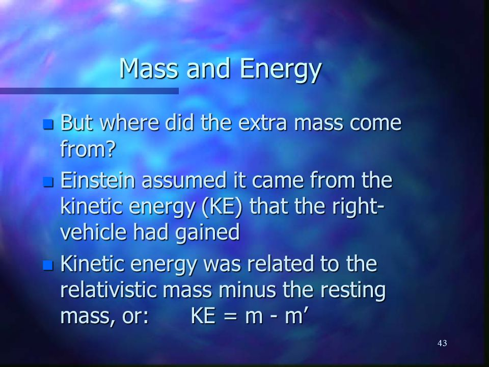 43 Mass and Energy n But where did the extra mass come from.