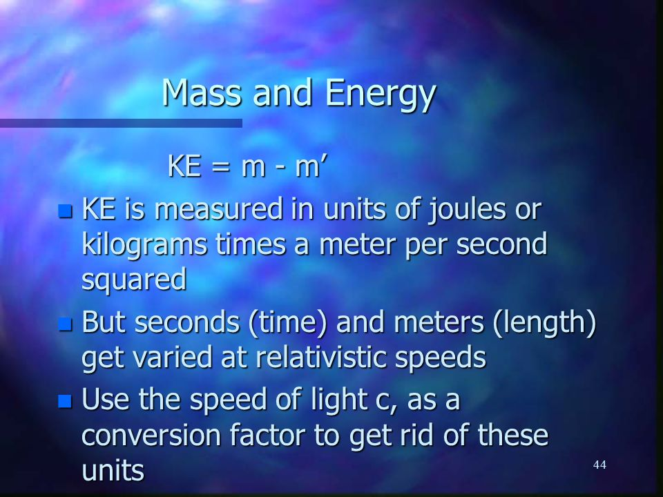 44 KE = m - m' KE = m - m' n KE is measured in units of joules or kilograms times a meter per second squared n But seconds (time) and meters (length) get varied at relativistic speeds n Use the speed of light c, as a conversion factor to get rid of these units Mass and Energy