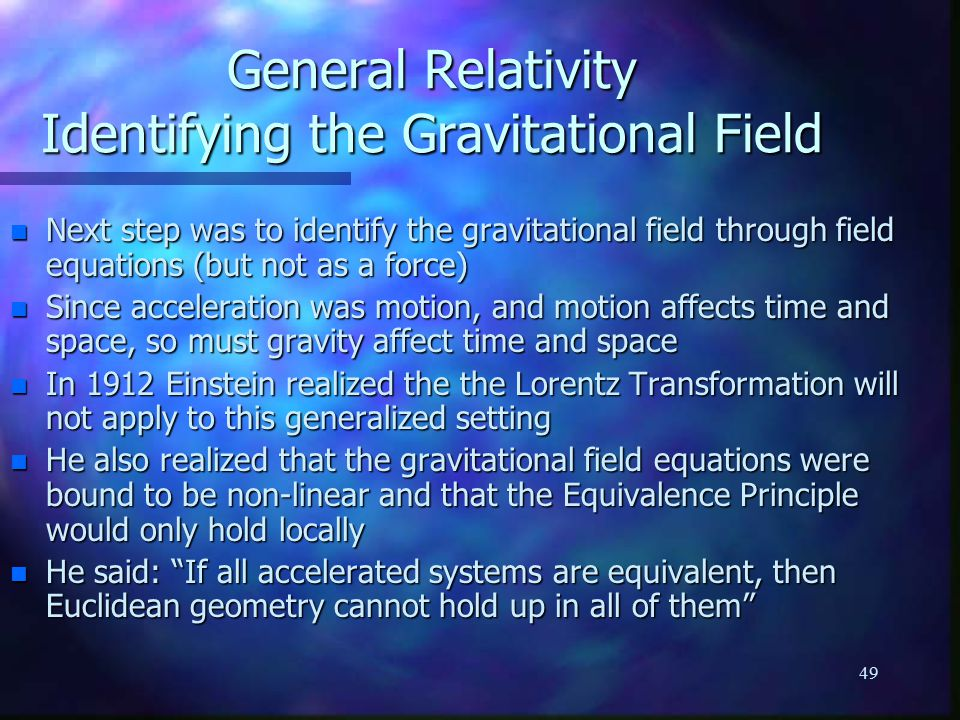 49 General Relativity Identifying the Gravitational Field n Next step was to identify the gravitational field through field equations (but not as a force) n Since acceleration was motion, and motion affects time and space, so must gravity affect time and space n In 1912 Einstein realized the the Lorentz Transformation will not apply to this generalized setting n He also realized that the gravitational field equations were bound to be non-linear and that the Equivalence Principle would only hold locally n He said: If all accelerated systems are equivalent, then Euclidean geometry cannot hold up in all of them