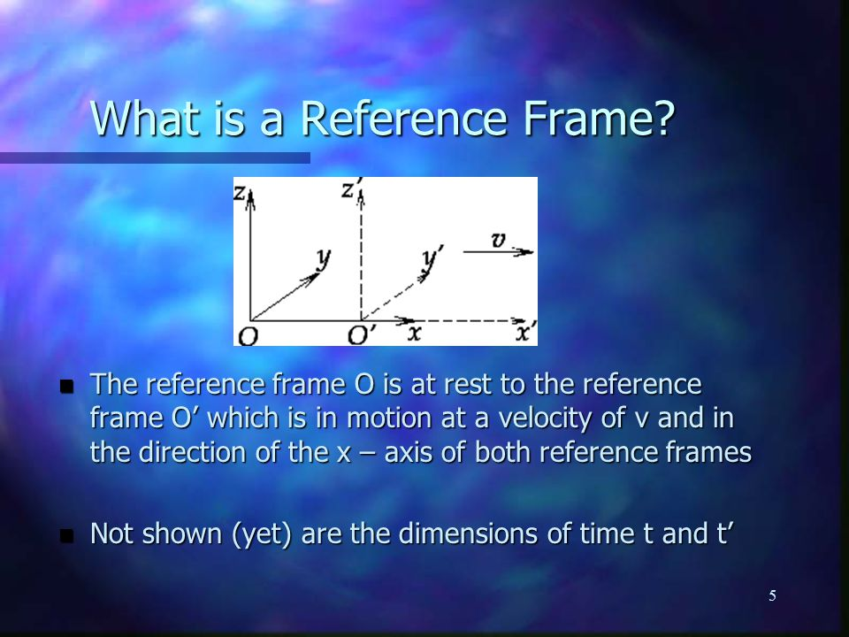 5 n The reference frame O is at rest to the reference frame O' which is in motion at a velocity of v and in the direction of the x – axis of both reference frames n Not shown (yet) are the dimensions of time t and t' What is a Reference Frame