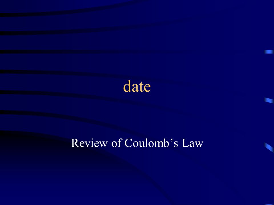 date Review of Coulomb's Law