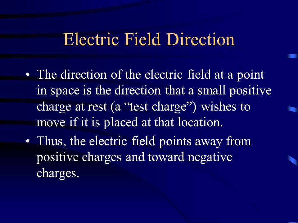 Electric Field Direction The direction of the electric field at a point in space is the direction that a small positive charge at rest (a test charge ) wishes to move if it is placed at that location.
