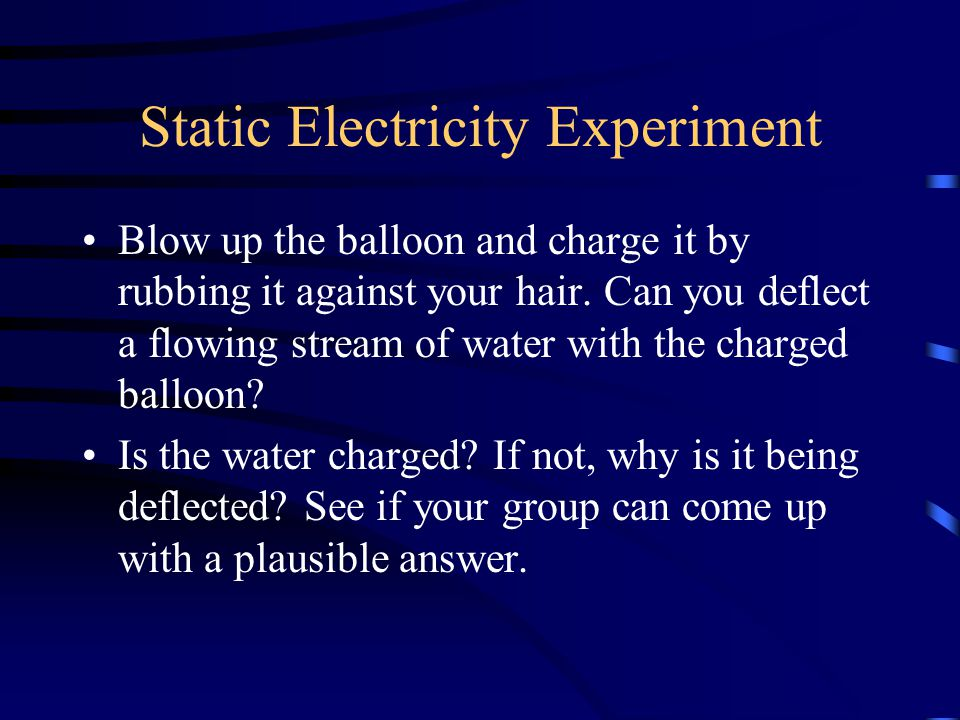 Static Electricity Experiment Blow up the balloon and charge it by rubbing it against your hair.