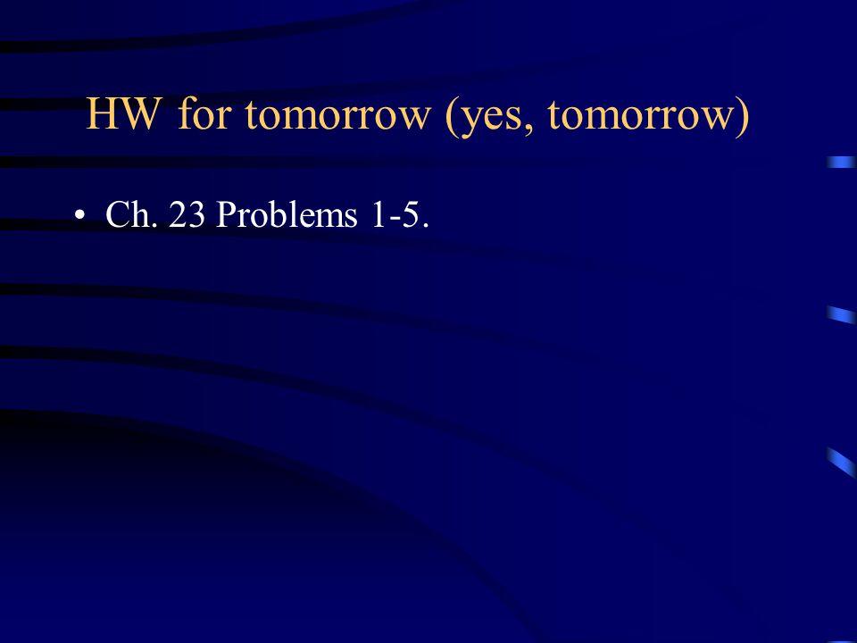 HW for tomorrow (yes, tomorrow) Ch. 23 Problems 1-5.