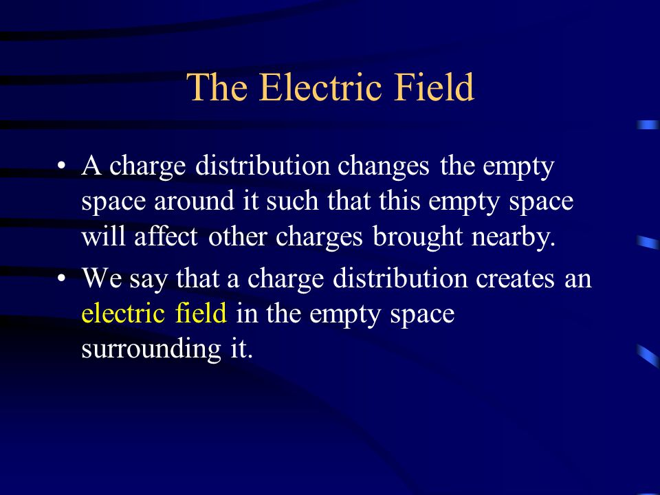 The Electric Field A charge distribution changes the empty space around it such that this empty space will affect other charges brought nearby.