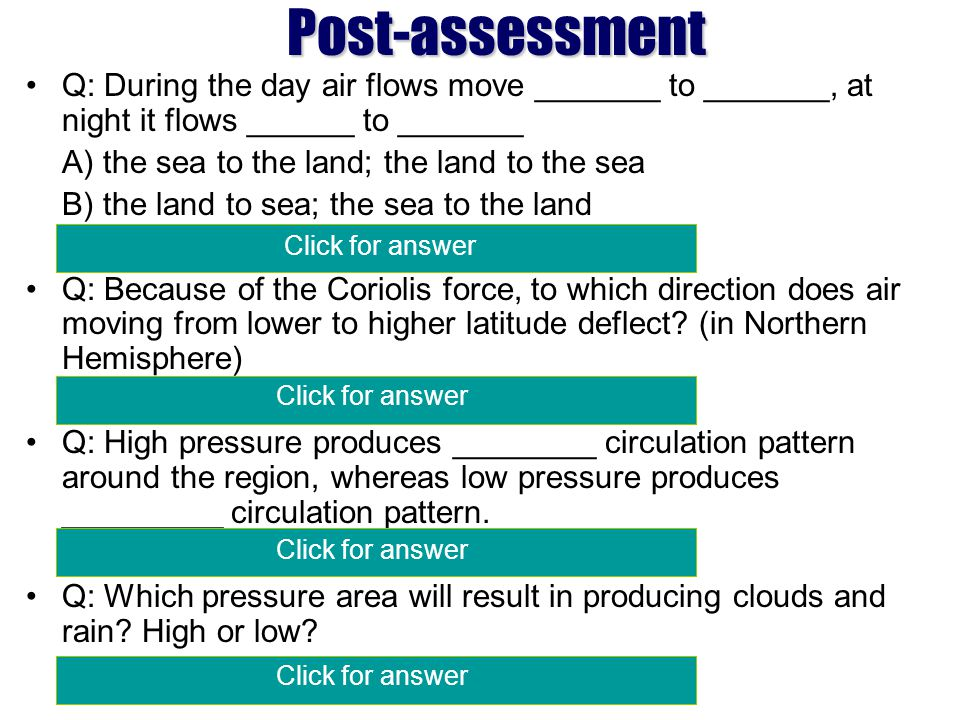 Post-assessment Q: During the day air flows move _______ to _______, at night it flows ______ to _______ A) the sea to the land; the land to the sea B) the land to sea; the sea to the land A: A) the sea to the land; the land to the sea Q: Because of the Coriolis force, to which direction does air moving from lower to higher latitude deflect.