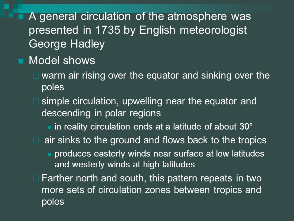 A general circulation of the atmosphere was presented in 1735 by English meteorologist George Hadley Model shows  warm air rising over the equator and sinking over the poles  simple circulation, upwelling near the equator and descending in polar regions in reality circulation ends at a latitude of about 30°  air sinks to the ground and flows back to the tropics produces easterly winds near surface at low latitudes and westerly winds at high latitudes  Farther north and south, this pattern repeats in two more sets of circulation zones between tropics and poles